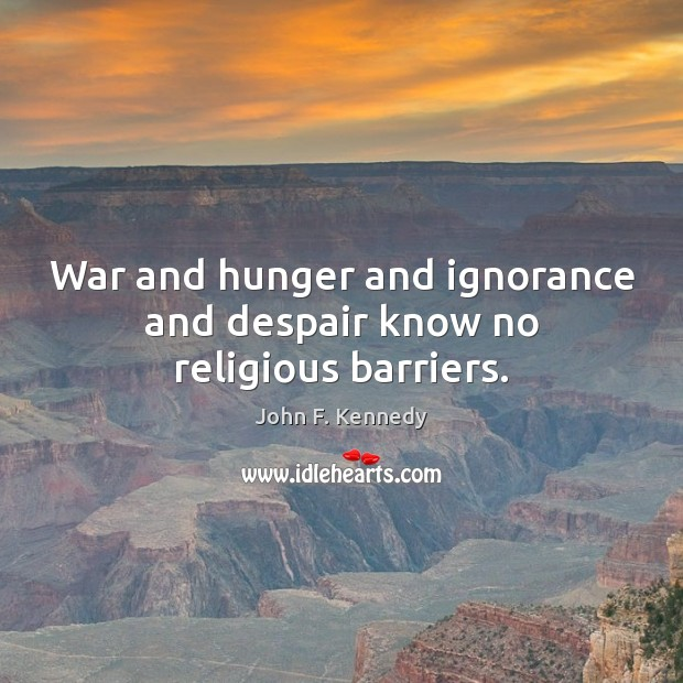 War and hunger and ignorance and despair know no religious barriers. Image