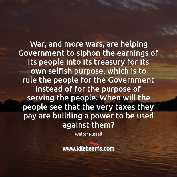War, and more wars, are helping Government to siphon the earnings of Walter Russell Picture Quote