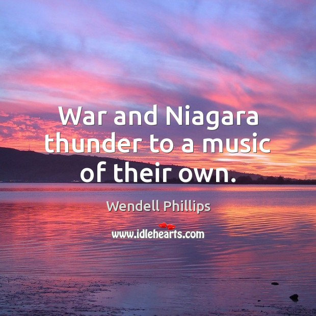 War and Niagara thunder to a music of their own. Wendell Phillips Picture Quote