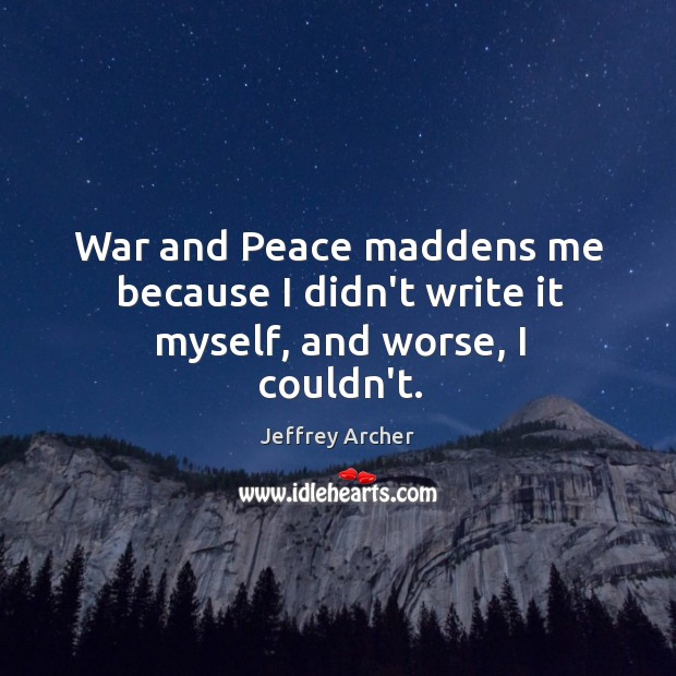 War and Peace maddens me because I didn't write it myself, and worse, I couldn't. Jeffrey Archer Picture Quote