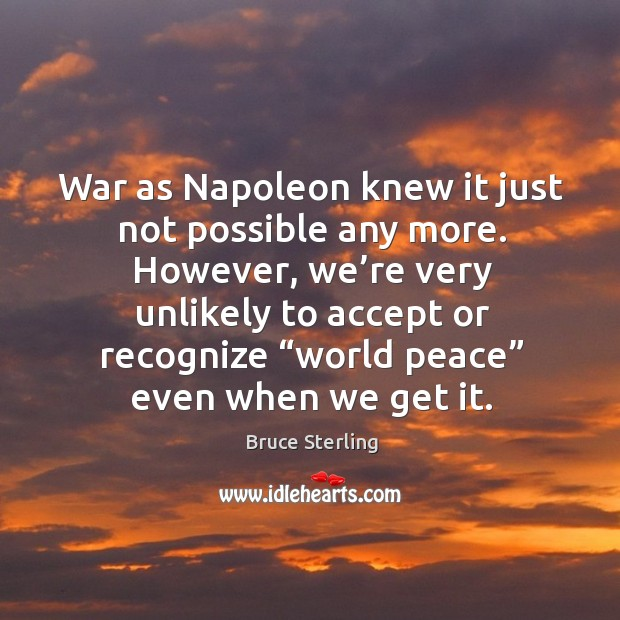 War as napoleon knew it just not possible any more. However, we're very unlikely to Bruce Sterling Picture Quote
