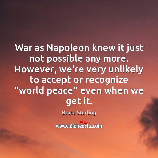 War as Napoleon knew it just not possible any more. However, we're Bruce Sterling Picture Quote