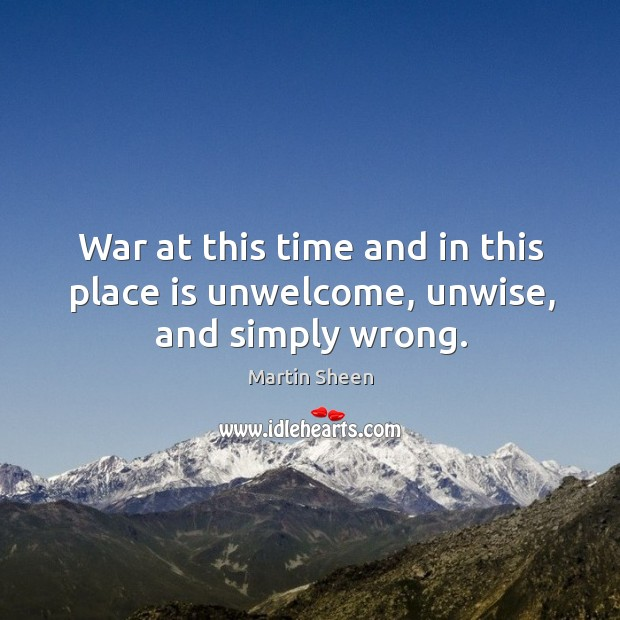 War at this time and in this place is unwelcome, unwise, and simply wrong. Martin Sheen Picture Quote