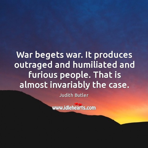 War begets war. It produces outraged and humiliated and furious people. That Image