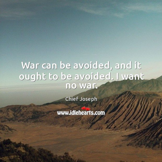 War can be avoided, and it ought to be avoided. I want no war. Chief Joseph Picture Quote
