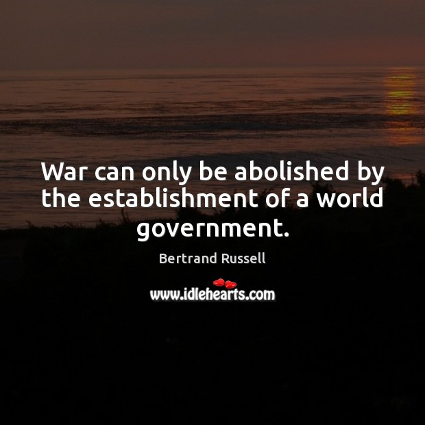 Image, War can only be abolished by the establishment of a world government.