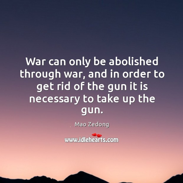 War can only be abolished through war, and in order to get rid of the gun it is necessary to take up the gun. Image