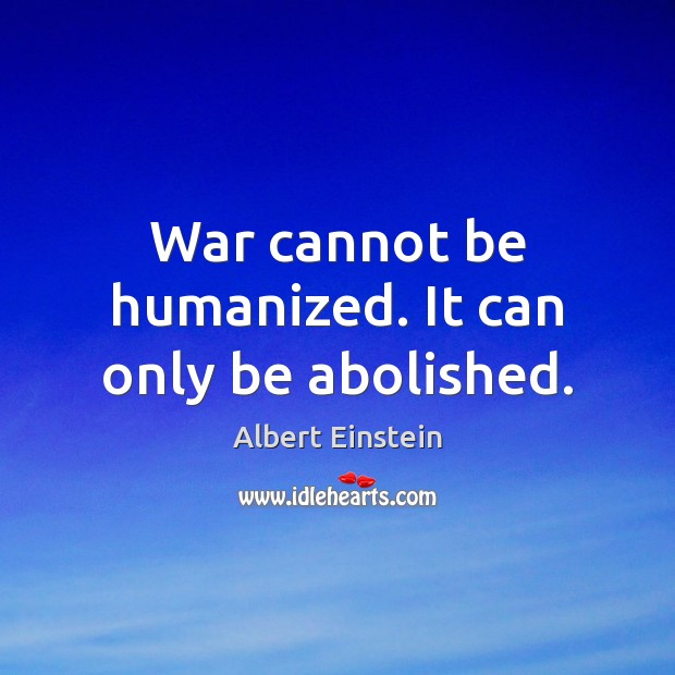War cannot be humanized. It can only be abolished. Image