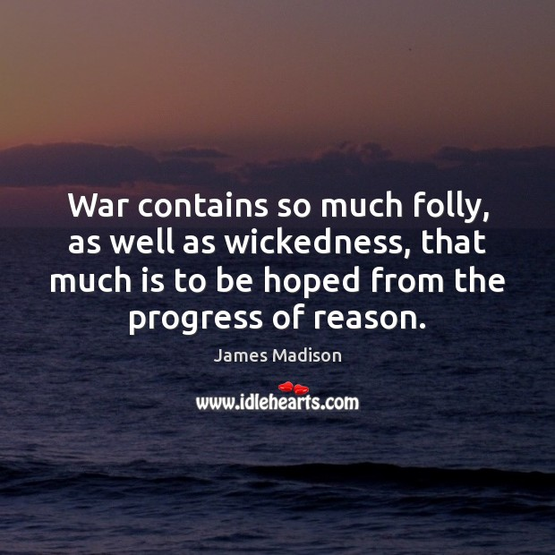 War contains so much folly, as well as wickedness, that much is James Madison Picture Quote