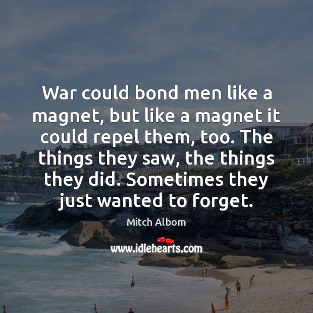 War could bond men like a magnet, but like a magnet it Mitch Albom Picture Quote