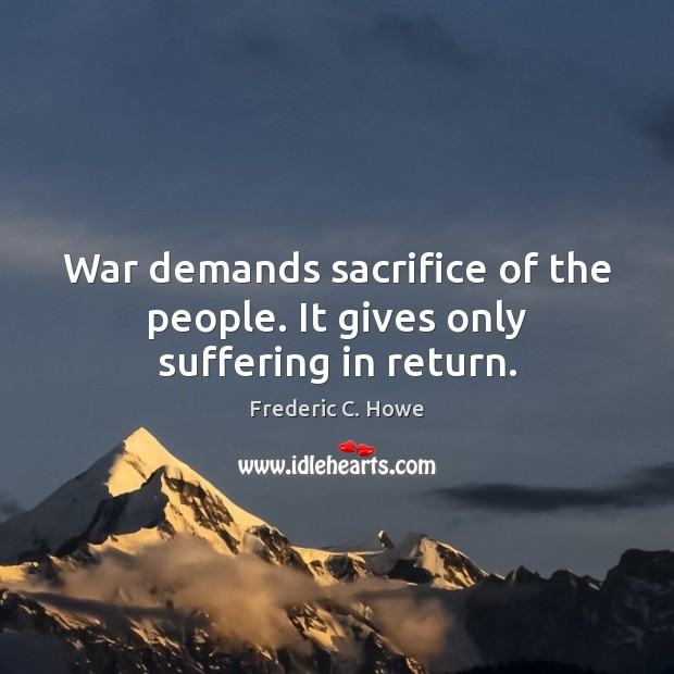 War demands sacrifice of the people. It gives only suffering in return. Image
