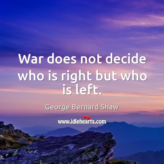 Image, War does not decide who is right but who is left.