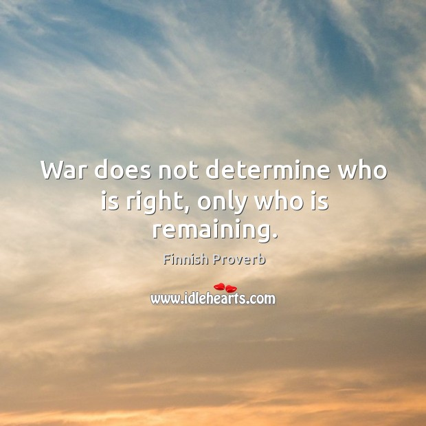 War does not determine who is right, only who is remaining. Finnish Proverbs Image
