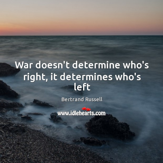 War doesn't determine who's right, it determines who's left Image