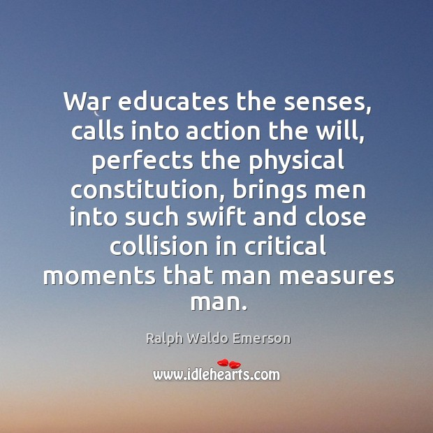 Image, War educates the senses, calls into action the will, perfects the physical