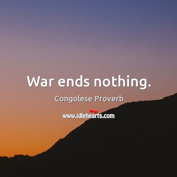 War ends nothing. Congolese Proverbs Image
