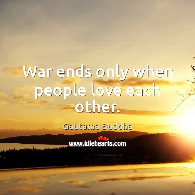 War ends only when people love each other. Image
