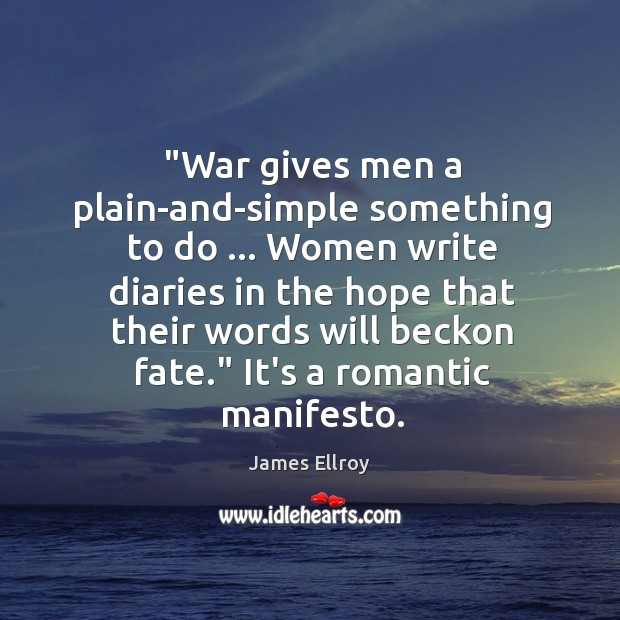 """""""War gives men a plain-and-simple something to do … Women write diaries in James Ellroy Picture Quote"""