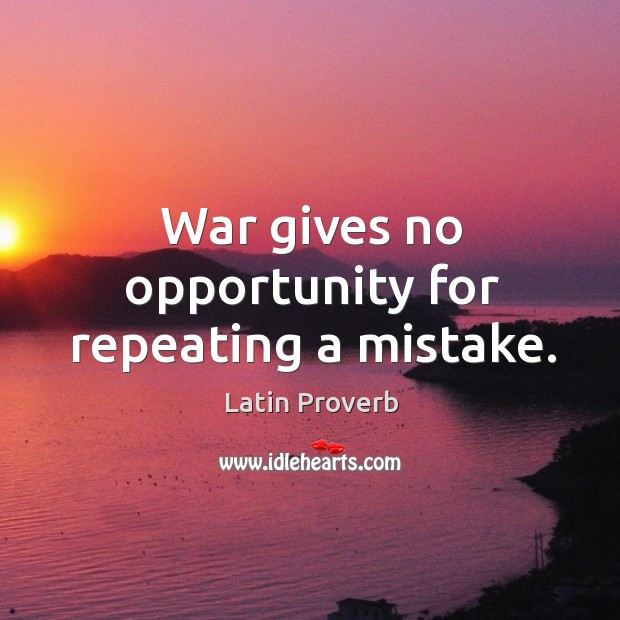 War gives no opportunity for repeating a mistake. Image