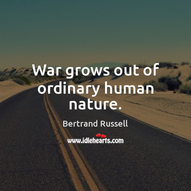 War grows out of ordinary human nature. Image