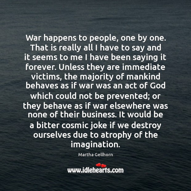 War happens to people, one by one. That is really all I Image
