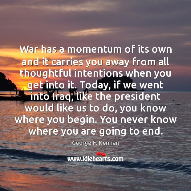 War has a momentum of its own and it carries you away George F. Kennan Picture Quote