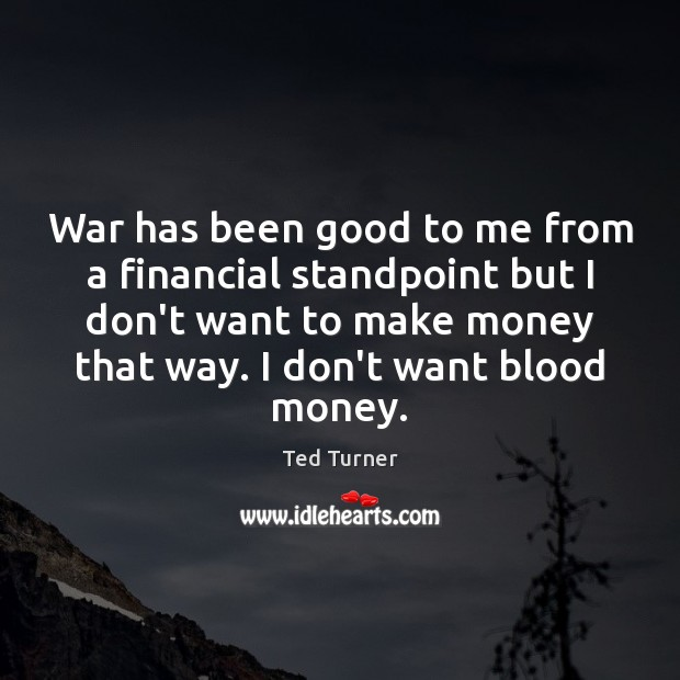 War has been good to me from a financial standpoint but I Ted Turner Picture Quote