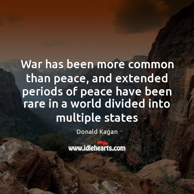 War has been more common than peace, and extended periods of peace Image