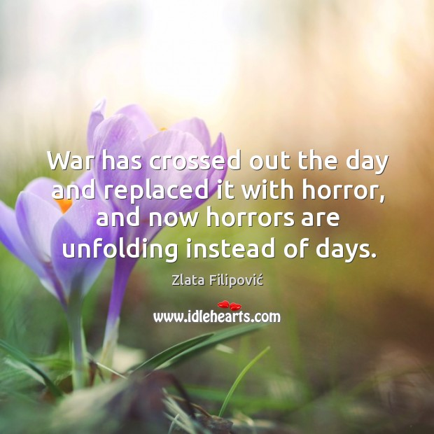 War has crossed out the day and replaced it with horror, and Zlata Filipović Picture Quote