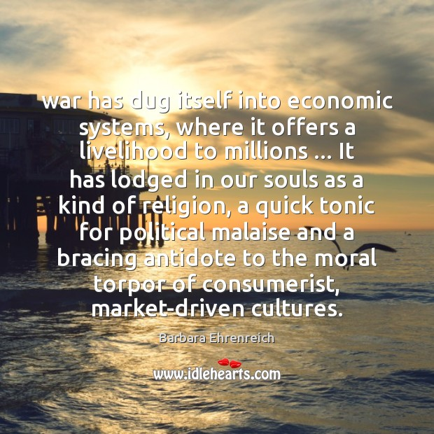 War has dug itself into economic systems, where it offers a livelihood Barbara Ehrenreich Picture Quote