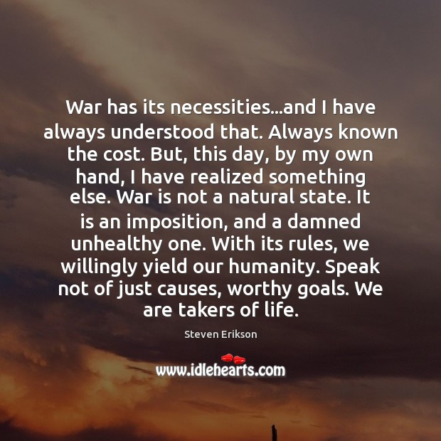 War has its necessities…and I have always understood that. Always known Steven Erikson Picture Quote