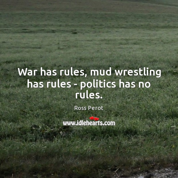 War has rules, mud wrestling has rules – politics has no rules. Ross Perot Picture Quote