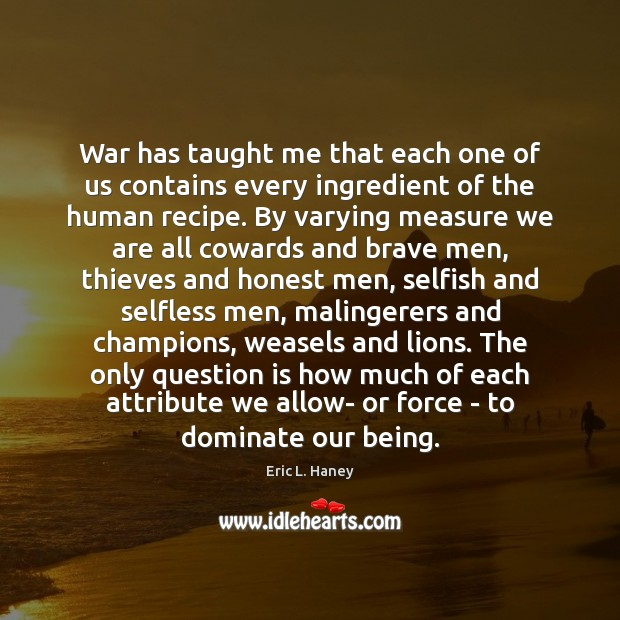 War has taught me that each one of us contains every ingredient Selfish Quotes Image