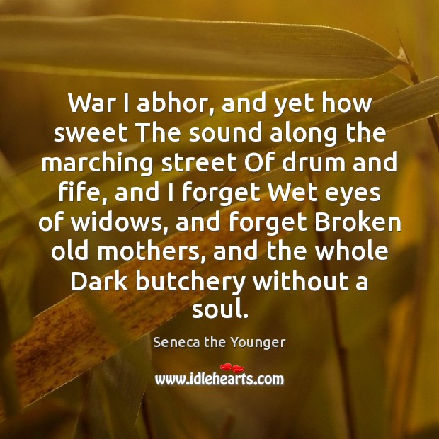 Image, War I abhor, and yet how sweet The sound along the marching