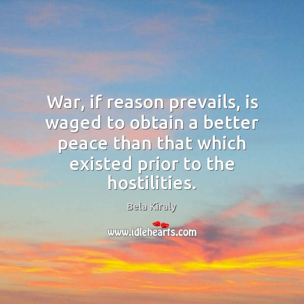 War, if reason prevails, is waged to obtain a better peace than Image