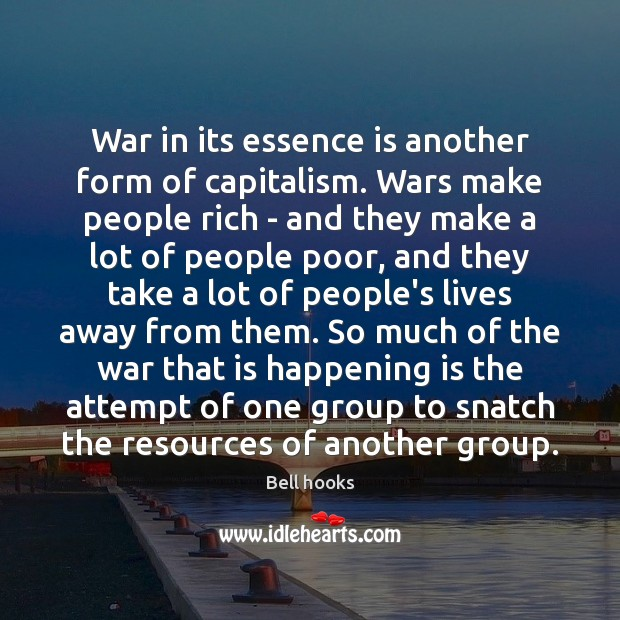 War in its essence is another form of capitalism. Wars make people Image