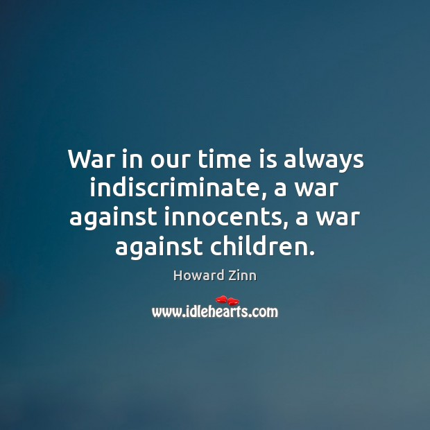 War in our time is always indiscriminate, a war against innocents, a war against children. Howard Zinn Picture Quote