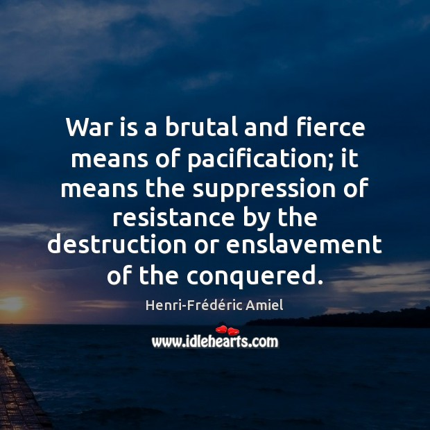 War is a brutal and fierce means of pacification; it means the Henri-Frédéric Amiel Picture Quote