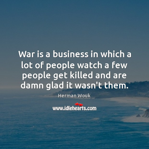 War is a business in which a lot of people watch a Image