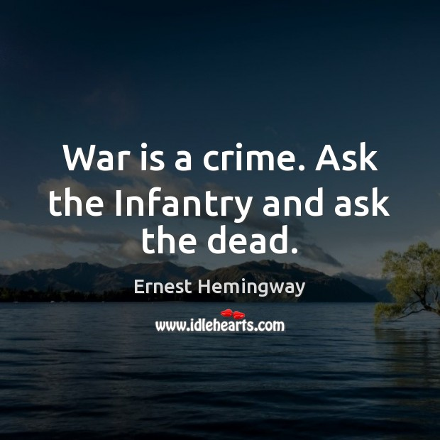 War is a crime. Ask the Infantry and ask the dead. Image