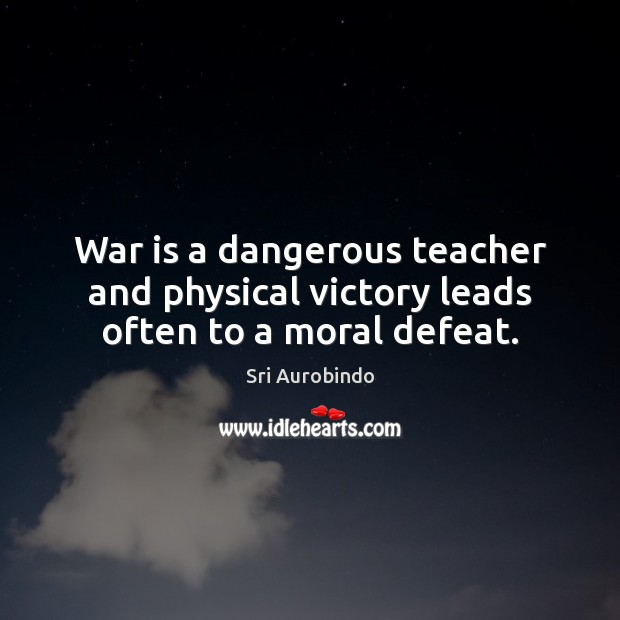 War is a dangerous teacher and physical victory leads often to a moral defeat. Sri Aurobindo Picture Quote