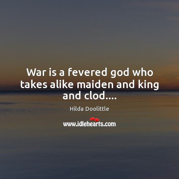 War is a fevered God who takes alike maiden and king and clod…. Hilda Doolittle Picture Quote