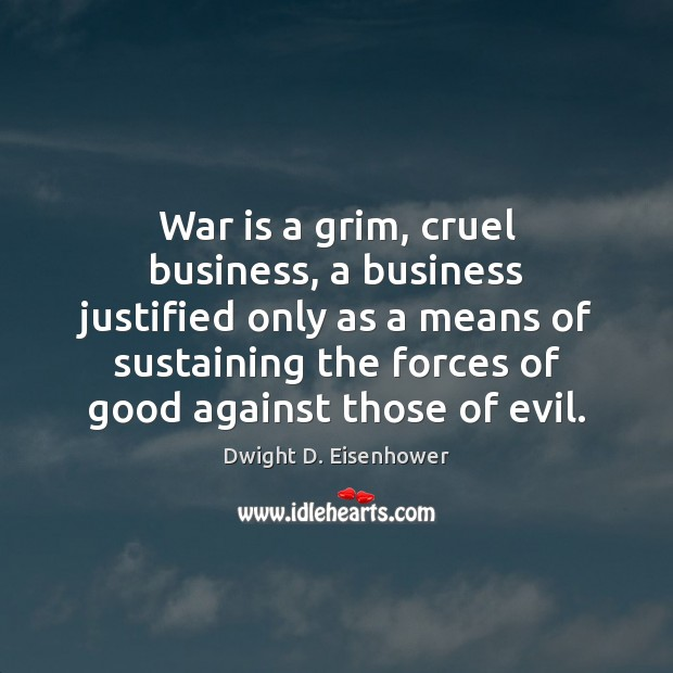 War is a grim, cruel business, a business justified only as a Image