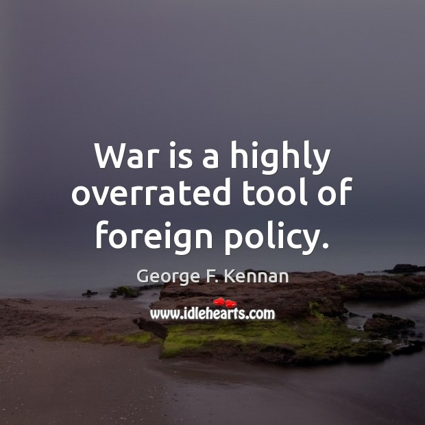 War is a highly overrated tool of foreign policy. George F. Kennan Picture Quote