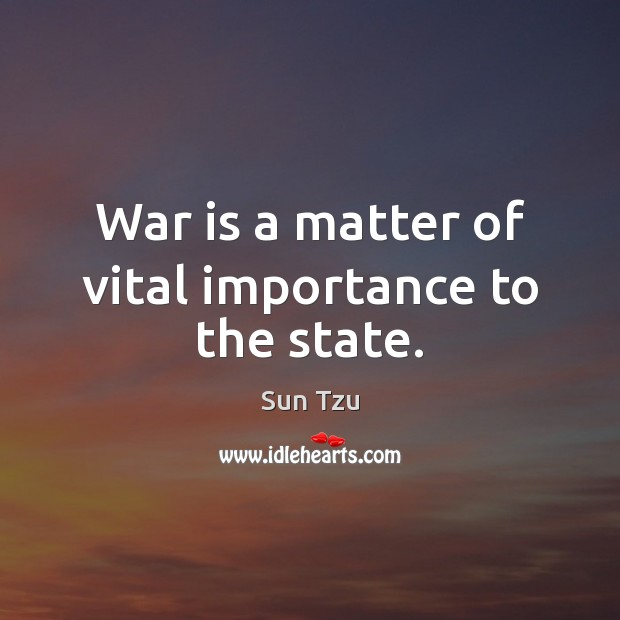 War is a matter of vital importance to the state. Image
