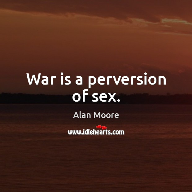 War is a perversion of sex. Alan Moore Picture Quote