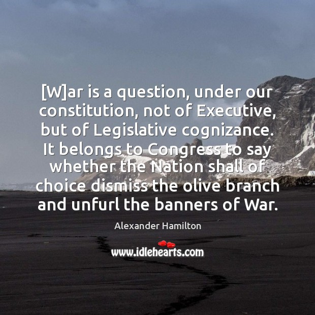 [W]ar is a question, under our constitution, not of Executive, but Alexander Hamilton Picture Quote