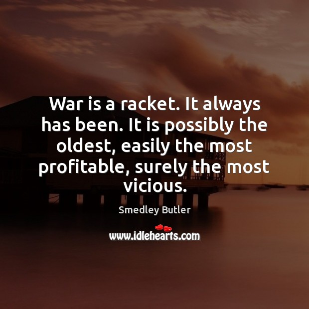 War is a racket. It always has been. It is possibly the Image