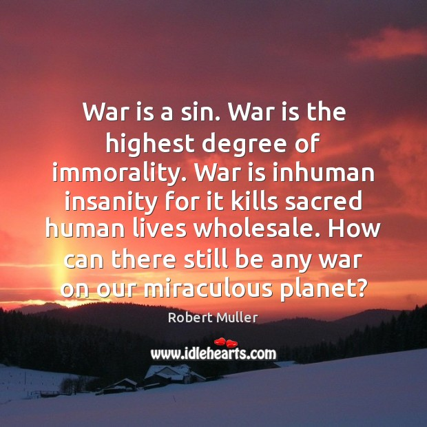 War is a sin. War is the highest degree of immorality. War Robert Muller Picture Quote