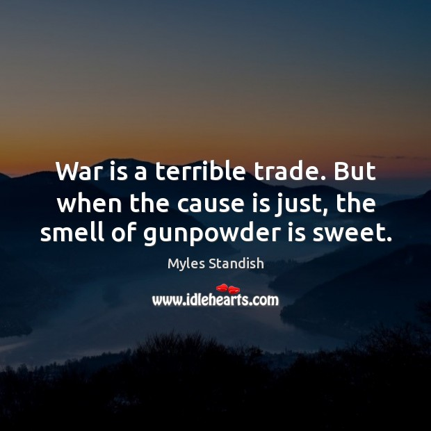 War is a terrible trade. But when the cause is just, the smell of gunpowder is sweet. Image